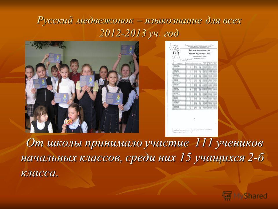 Русский медвежонок – языкознание для всех 2012-2013 уч. год От школы принимало участие 111 учеников начальных классов, среди них 15 учащихся 2-б класса. От школы принимало участие 111 учеников начальных классов, среди них 15 учащихся 2-б класса.