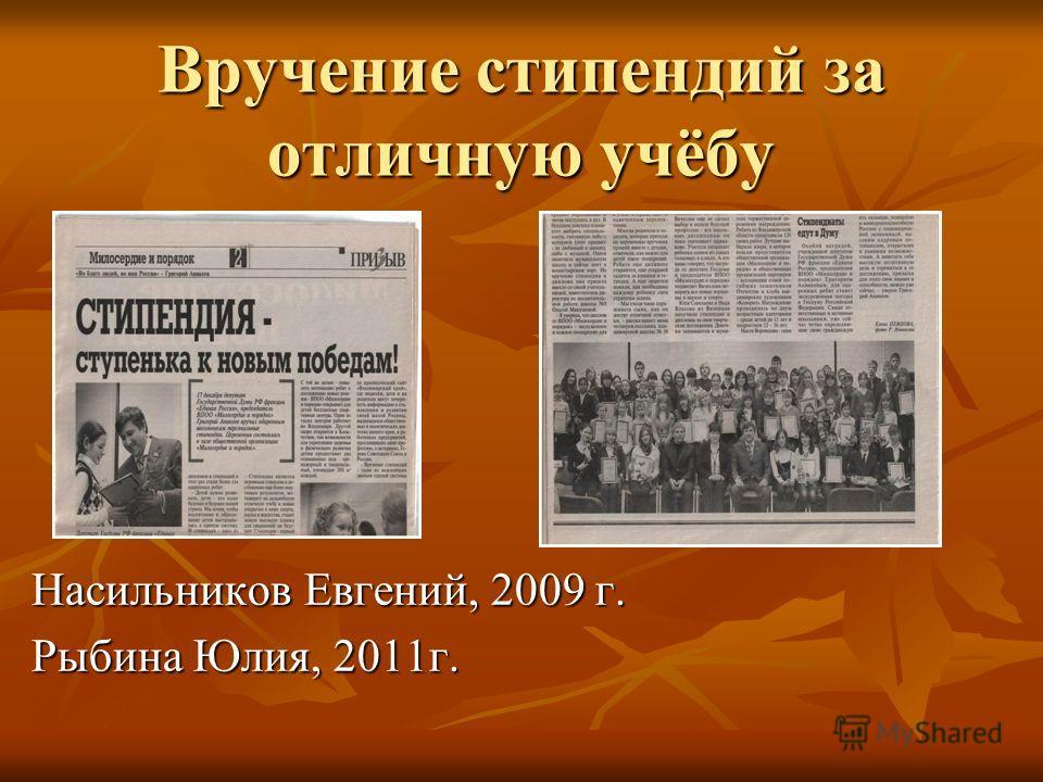 Вручение стипендий за отличную учёбу Насильников Евгений, 2009 г. Рыбина Юлия, 2011г.