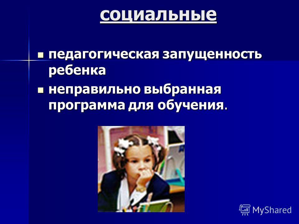 социальные педагогическая запущенность ребенка педагогическая запущенность ребенка неправильно выбранная программа для обучения. неправильно выбранная программа для обучения.