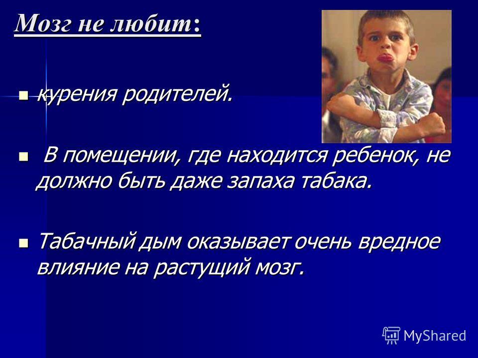 Мозг не любит: курения родителей. курения родителей. В помещении, где находится ребенок, не должно быть даже запаха табака. В помещении, где находится ребенок, не должно быть даже запаха табака. Табачный дым оказывает очень вредное влияние на растущи