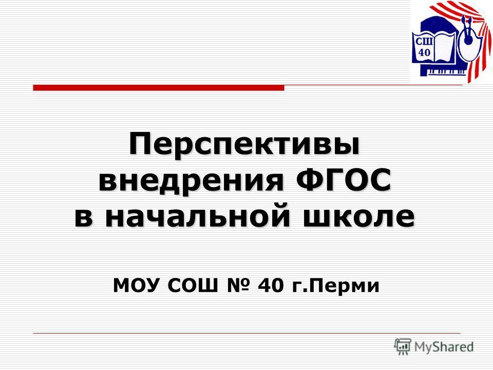 Перспективы внедрения ФГОС в начальной школе МОУ СОШ 40 г.Перми