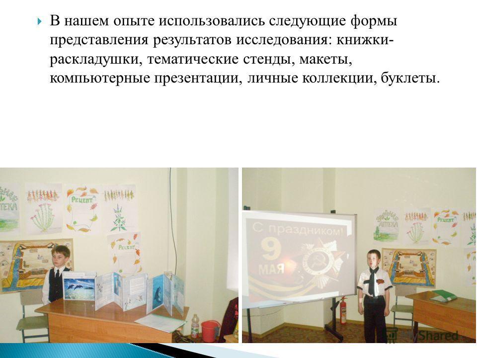 В нашем опыте использовались следующие формы представления результатов исследования: книжки- раскладушки, тематические стенды, макеты, компьютерные презентации, личные коллекции, буклеты.