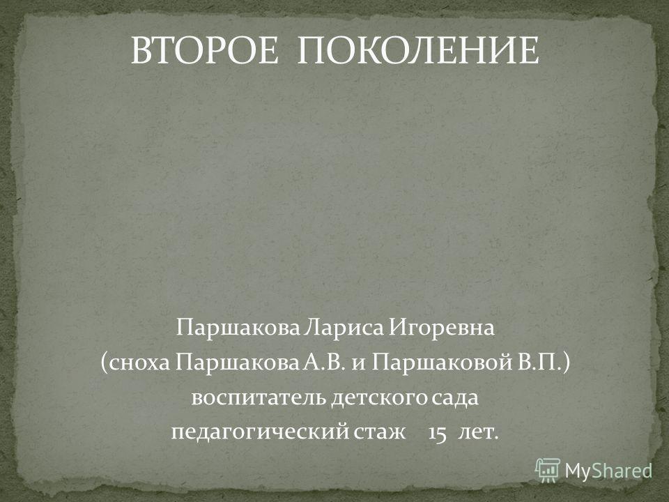 Паршакова Лариса Игоревна (сноха Паршакова А.В. и Паршаковой В.П.) воспитатель детского сада педагогический стаж 15 лет.