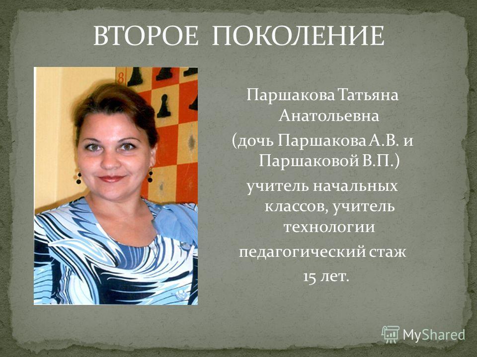 Паршакова Татьяна Анатольевна (дочь Паршакова А.В. и Паршаковой В.П.) учитель начальных классов, учитель технологии педагогический стаж 15 лет.