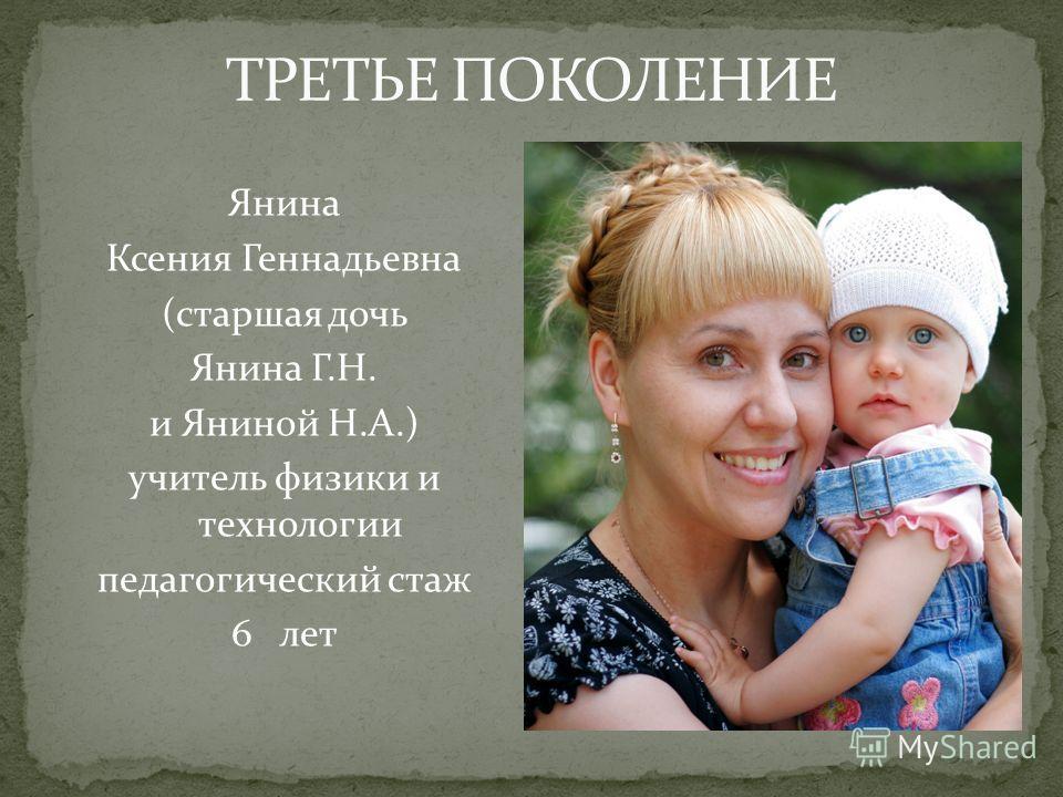 Янина Ксения Геннадьевна (старшая дочь Янина Г.Н. и Яниной Н.А.) учитель физики и технологии педагогический стаж 6 лет