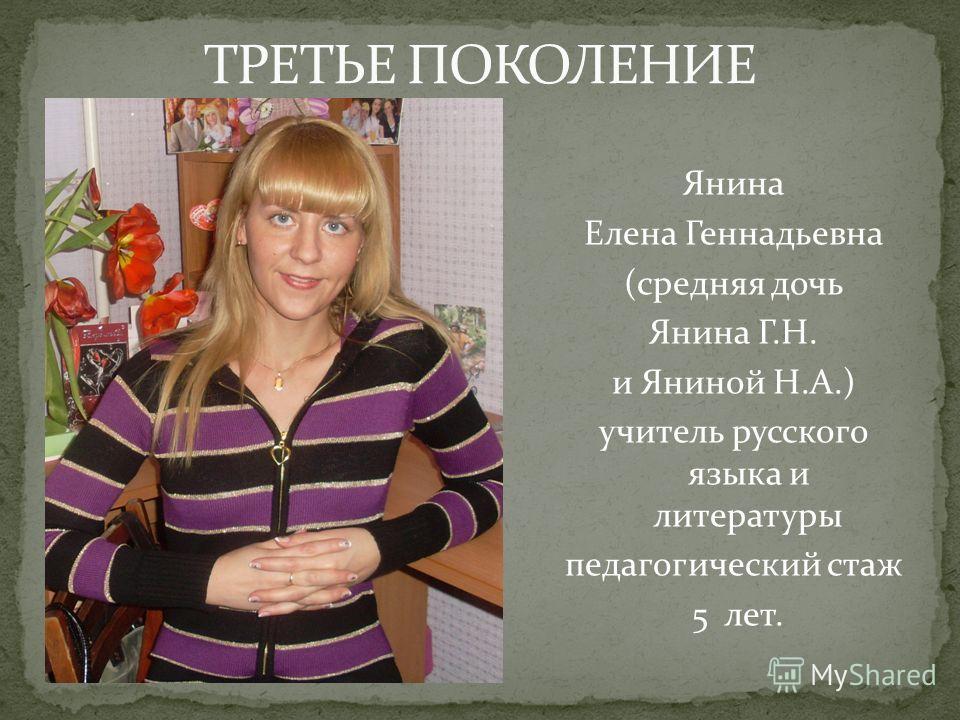Янина Елена Геннадьевна (средняя дочь Янина Г.Н. и Яниной Н.А.) учитель русского языка и литературы педагогический стаж 5 лет.