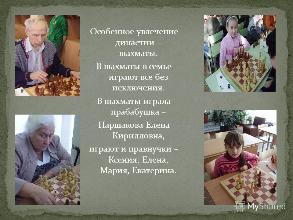 Особенное увлечение династии – шахматы. В шахматы в семье играют все без исключения. В шахматы играла прабабушка – Паршакова Елена Кирилловна, играют и правнучки – Ксения, Елена, Мария, Екатерина.