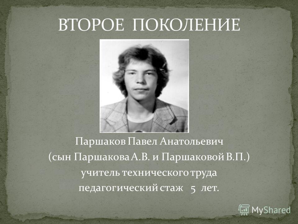 Паршаков Павел Анатольевич (сын Паршакова А.В. и Паршаковой В.П.) учитель технического труда педагогический стаж 5 лет.