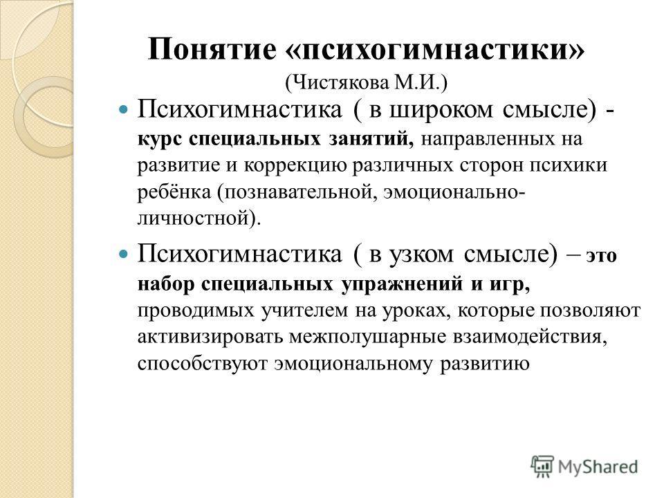 Понятие «психогимнастики» (Чистякова М.И.) Психогимнастика ( в широком смысле) - курс специальных занятий, направленных на развитие и коррекцию различных сторон психики ребёнка (познавательной, эмоционально- личностной). Психогимнастика ( в узком смы