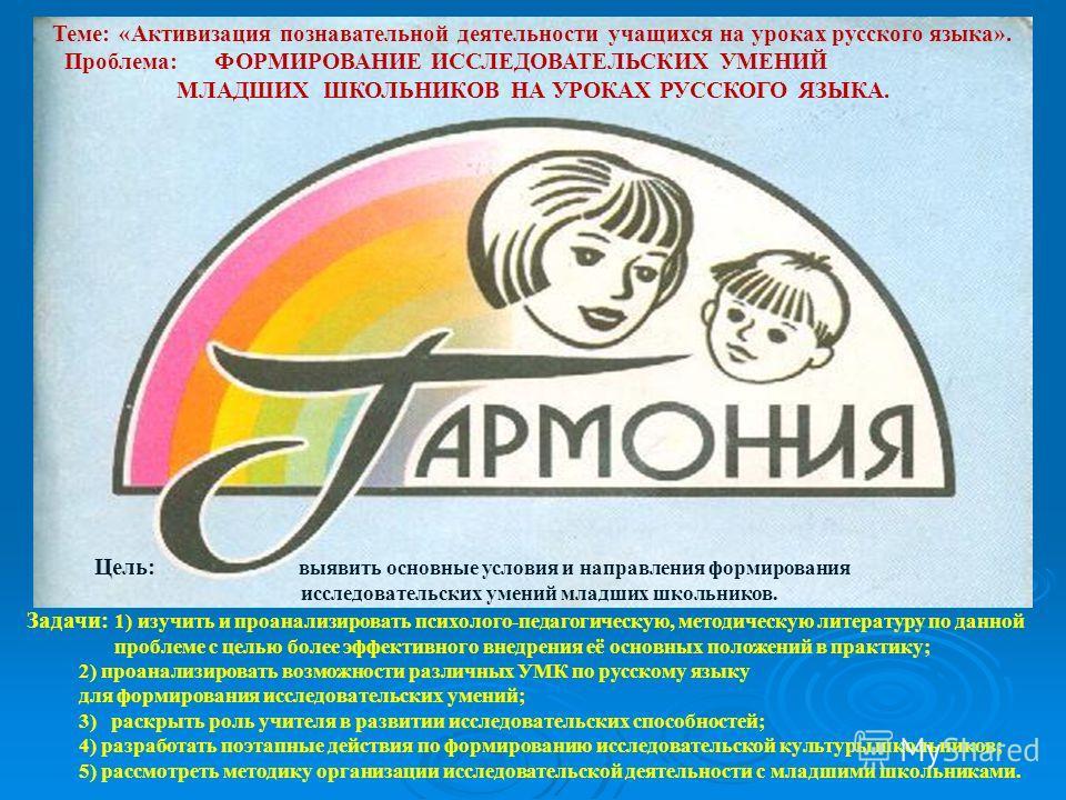 Теме: «Активизация познавательной деятельности учащихся на уроках русского языка». Проблема: ФОРМИРОВАНИЕ ИССЛЕДОВАТЕЛЬСКИХ УМЕНИЙ МЛАДШИХ ШКОЛЬНИКОВ НА УРОКАХ РУССКОГО ЯЗЫКА. Цель: выявить основные условия и направления формирования исследовательски