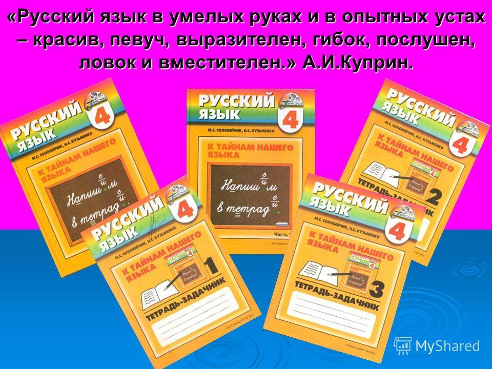 «Русский язык в умелых руках и в опытных устах – красив, певуч, выразителен, гибок, послушен, ловок и вместителен.» А.И.Куприн.