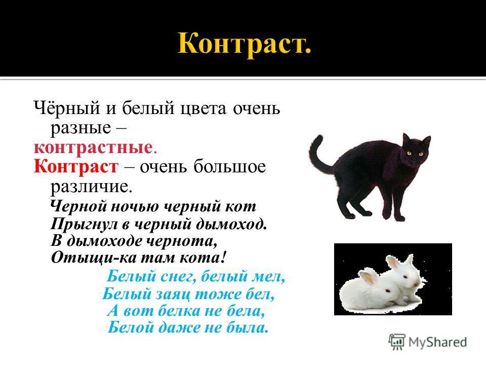 Чёрный и белый цвета очень разные – контрастные. Контраст – очень большое различие. Черной ночью черный кот Прыгнул в черный дымоход. В дымоходе чернота, Отыщи-ка там кота! Белый снег, белый мел, Белый заяц тоже бел, А вот белка не бела, Белой даже н