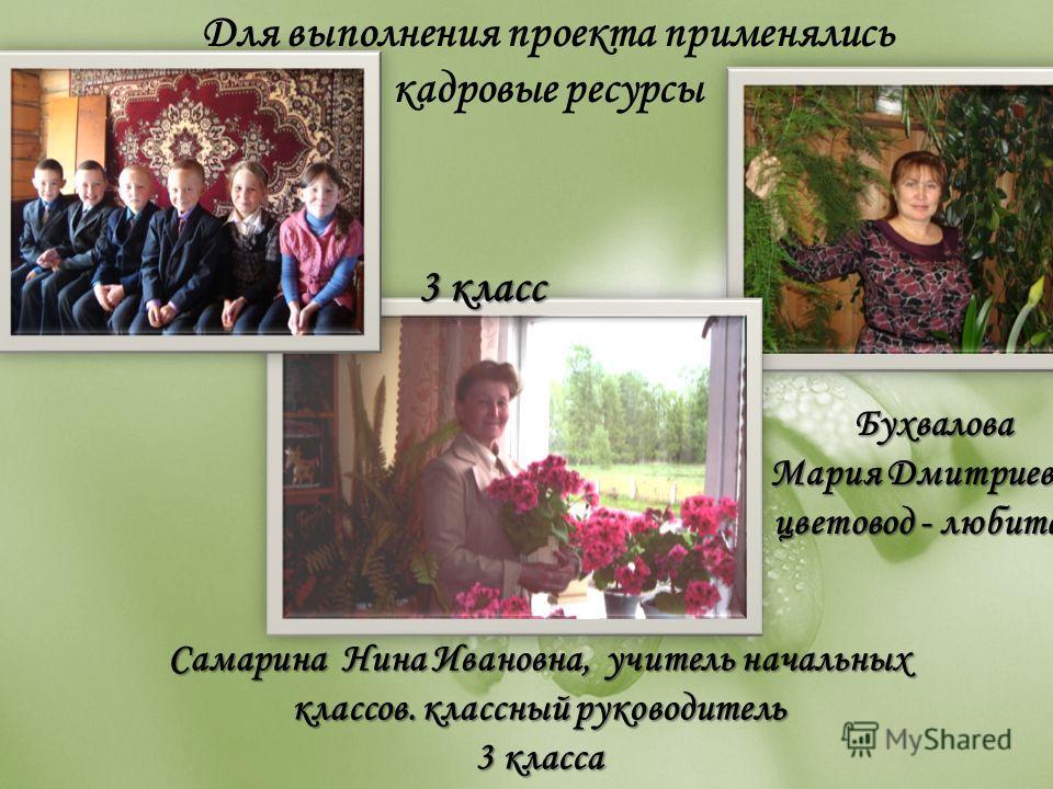 Для выполнения проекта применялись кадровые ресурсыБухвалова Мария Дмитриевна, цветовод - любитель 3 класс Самарина Нина Ивановна, учитель начальных классов. классный руководитель 3 класса