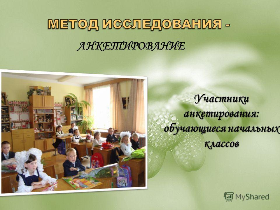 АНКЕТИРОВАНИЕ Участники анкетирования: обучающиеся начальных классов