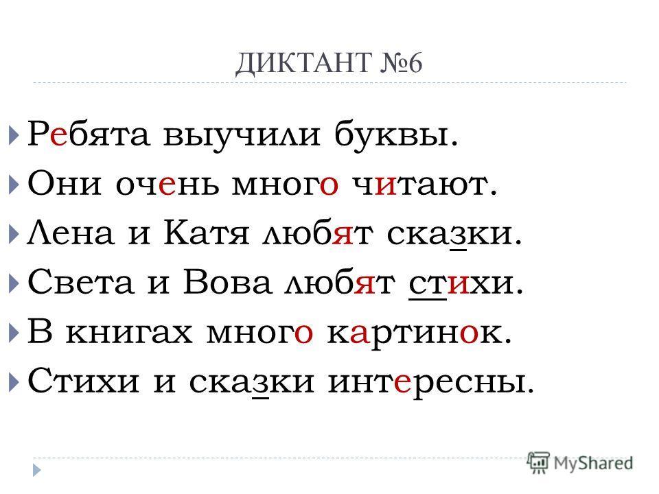 ДИКТАНТ 6 Ребята выучили буквы. Они очень много читают. Лена и Катя любят сказки. Света и Вова любят стихи. В книгах много картинок. Стихи и сказки интересны.