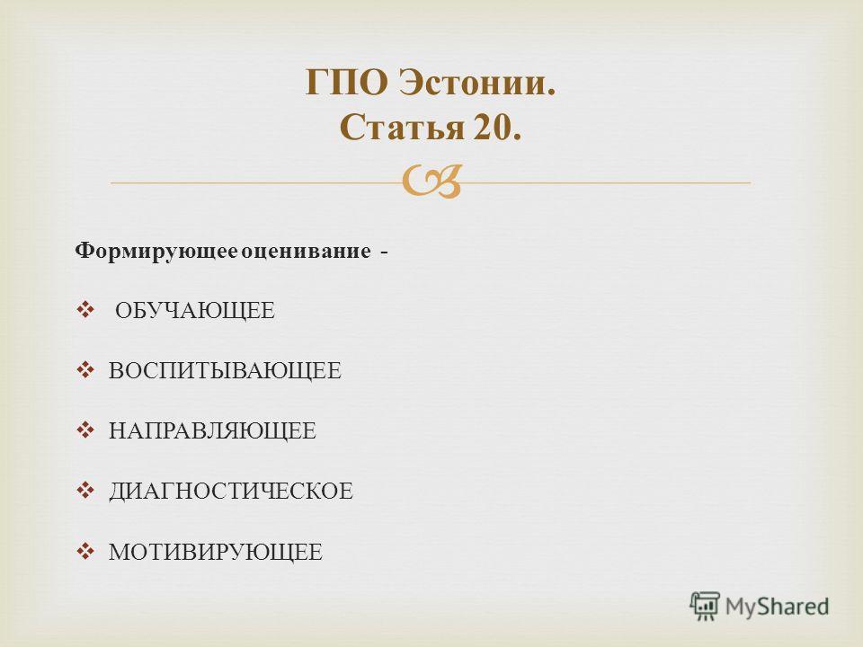 Формирующее оценивание - ОБУЧАЮЩЕЕ ВОСПИТЫВАЮЩЕЕ НАПРАВЛЯЮЩЕЕ ДИАГНОСТИЧЕСКОЕ МОТИВИРУЮЩЕЕ ГПО Эстонии. Статья 20.