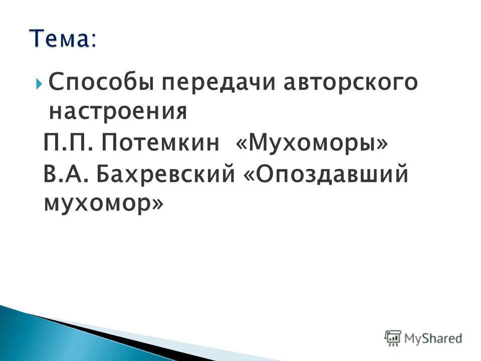 Способы передачи авторского настроения П.П. Потемкин «Мухоморы» В.А. Бахревский «Опоздавший мухомор»