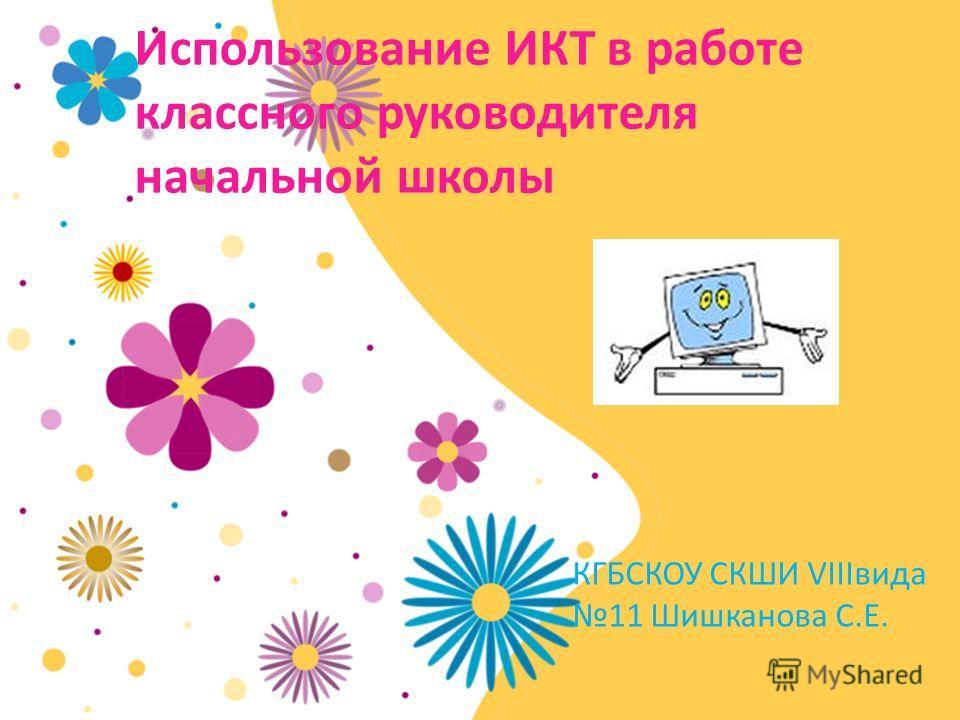 Использование ИКТ в работе классного руководителя начальной школы КГБСКОУ СКШИ VIIIвида 11 Шишканова С.Е.