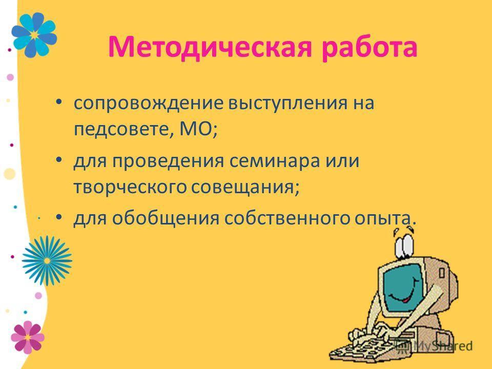 Методическая работа сопровождение выступления на педсовете, МО; для проведения семинара или творческого совещания; для обобщения собственного опыта.