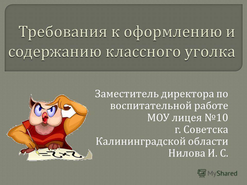 Заместитель директора по воспитательной работе МОУ лицея 10 г. Советска Калининградской области Нилова И. С.