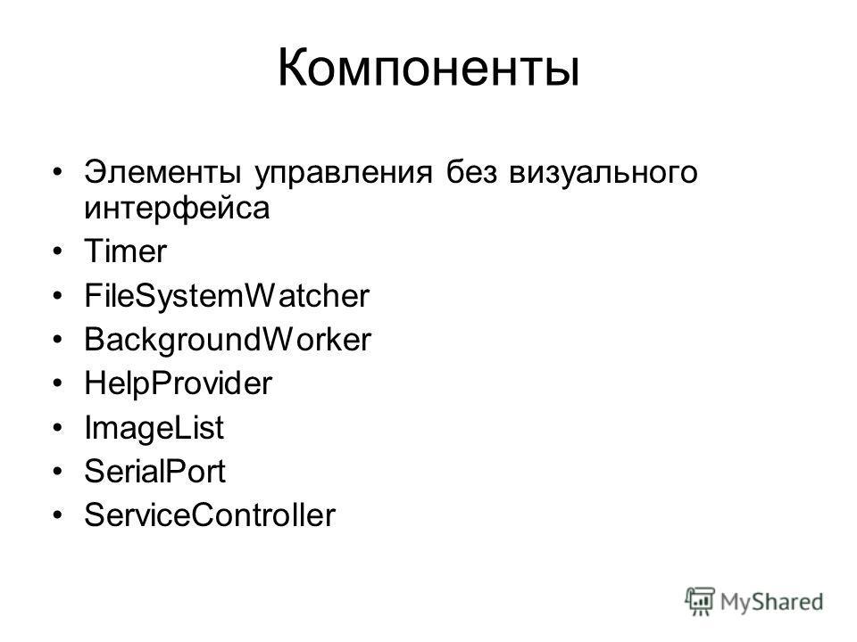 Компоненты Элементы управления без визуального интерфейса Timer FileSystemWatcher BackgroundWorker HelpProvider ImageList SerialPort ServiceController