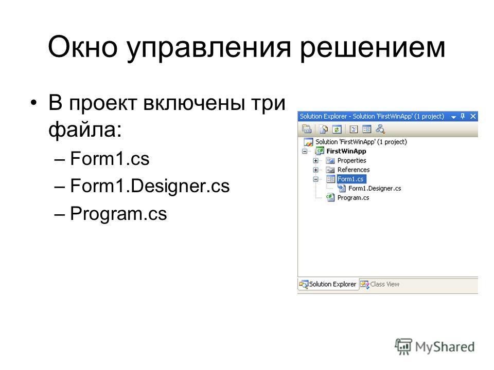 Окно управления решением В проект включены три файла: –Form1.cs –Form1.Designer.cs –Program.cs