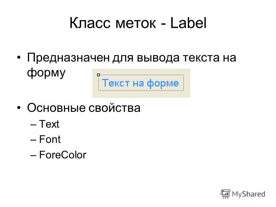 Класс меток - Label Предназначен для вывода текста на форму Основные свойства –Text –Font –ForeColor