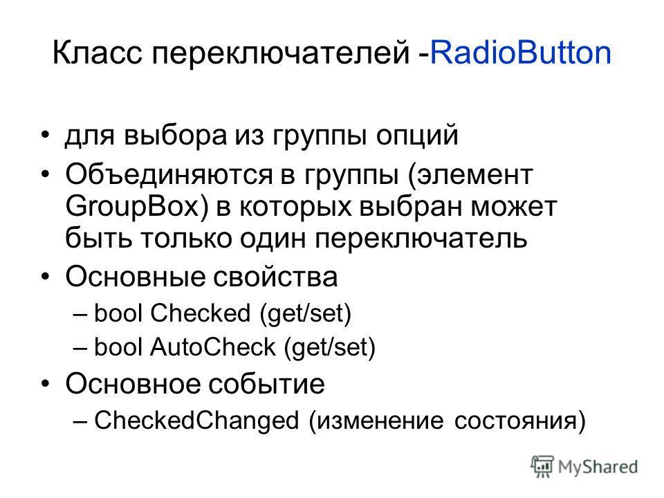 Класс переключателей -RadioButton для выбора из группы опций Объединяются в группы (элемент GroupBox) в которых выбран может быть только один переключатель Основные свойства –bool Checked (get/set) –bool AutoCheck (get/set) Основное событие –CheckedC
