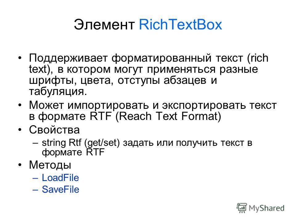 Элемент RichTextBox Поддерживает форматированный текст (rich text), в котором могут применяться разные шрифты, цвета, отступы абзацев и табуляция. Может импортировать и экспортировать текст в формате RTF (Reach Text Format) Свойства –string Rtf (get/