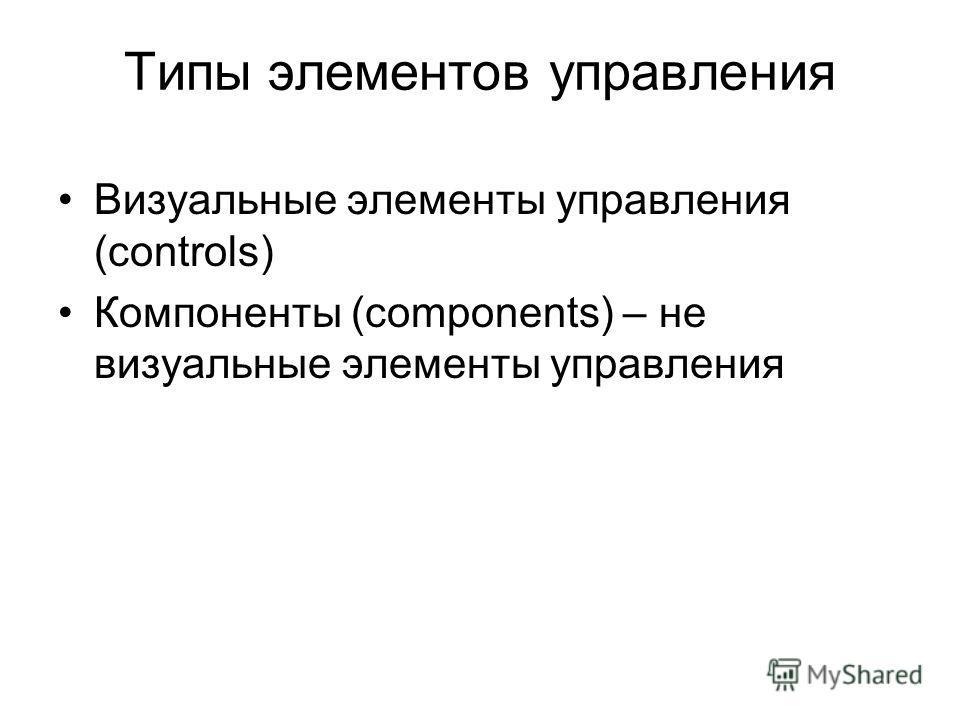 Типы элементов управления Визуальные элементы управления (controls) Компоненты (components) – не визуальные элементы управления