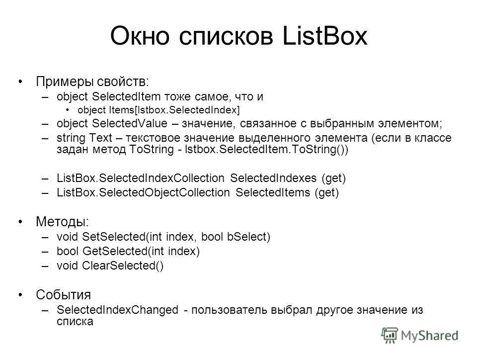 Окно списков ListBox Примеры свойств: –object SelectedItem тоже самое, что и object Items[lstbox.SelectedIndex] –object SelectedValue – значение, связанное с выбранным элементом; –string Text – текстовое значение выделенного элемента (если в классе з