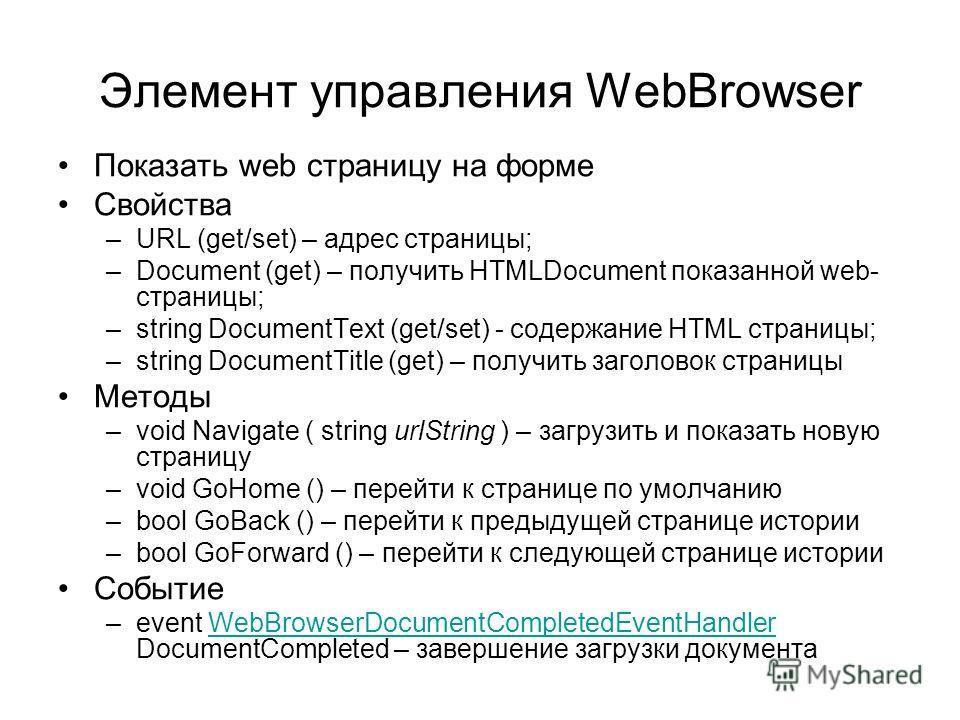 Элемент управления WebBrowser Показать web страницу на форме Свойства –URL (get/set) – адрес страницы; –Document (get) – получить HTMLDocument показанной web- страницы; –string DocumentText (get/set) - содержание HTML страницы; –string DocumentTitle