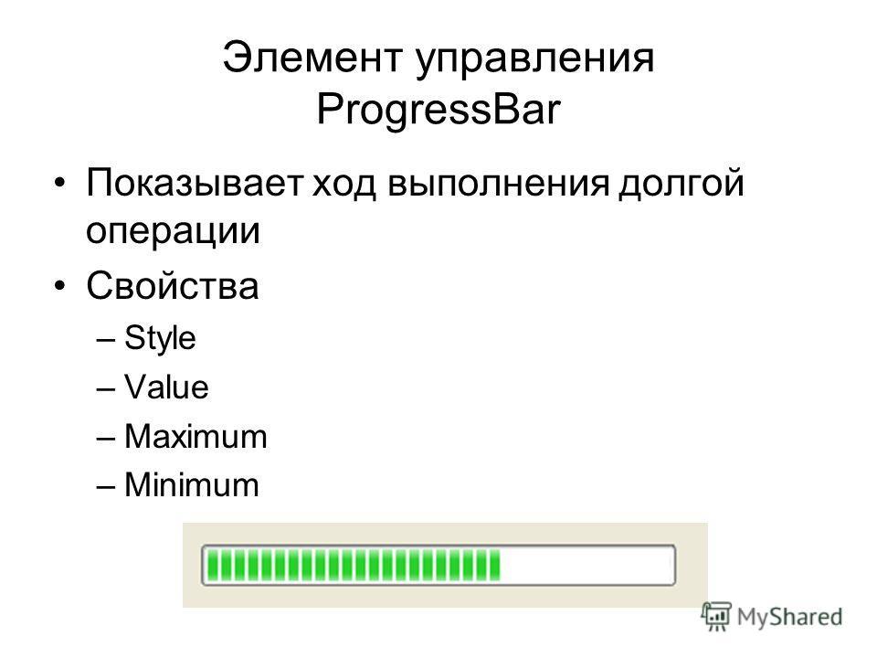 Элемент управления ProgressBar Показывает ход выполнения долгой операции Свойства –Style –Value –Maximum –Minimum