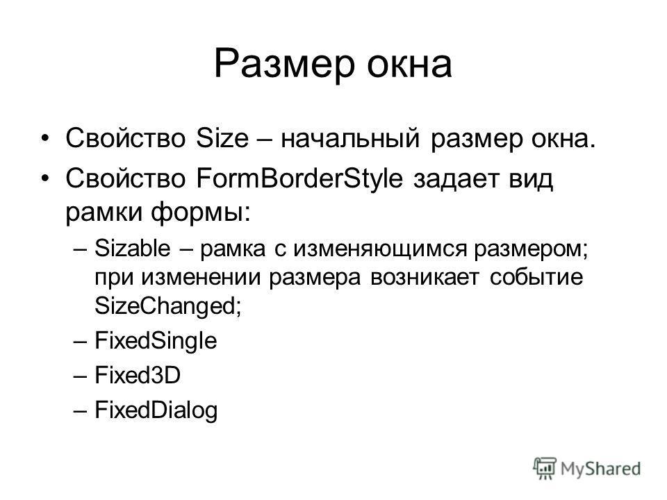 Размер окна Свойство Size – начальный размер окна. Свойство FormBorderStyle задает вид рамки формы: –Sizable – рамка с изменяющимся размером; при изменении размера возникает событие SizeChanged; –FixedSingle –Fixed3D –FixedDialog