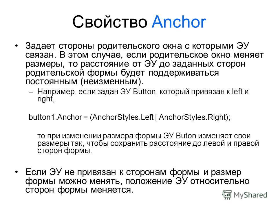 Свойство Anchor Задает стороны родительского окна с которыми ЭУ связан. В этом случае, если родительское окно меняет размеры, то расстояние от ЭУ до заданных сторон родительской формы будет поддерживаться постоянным (неизменным). –Например, если зада