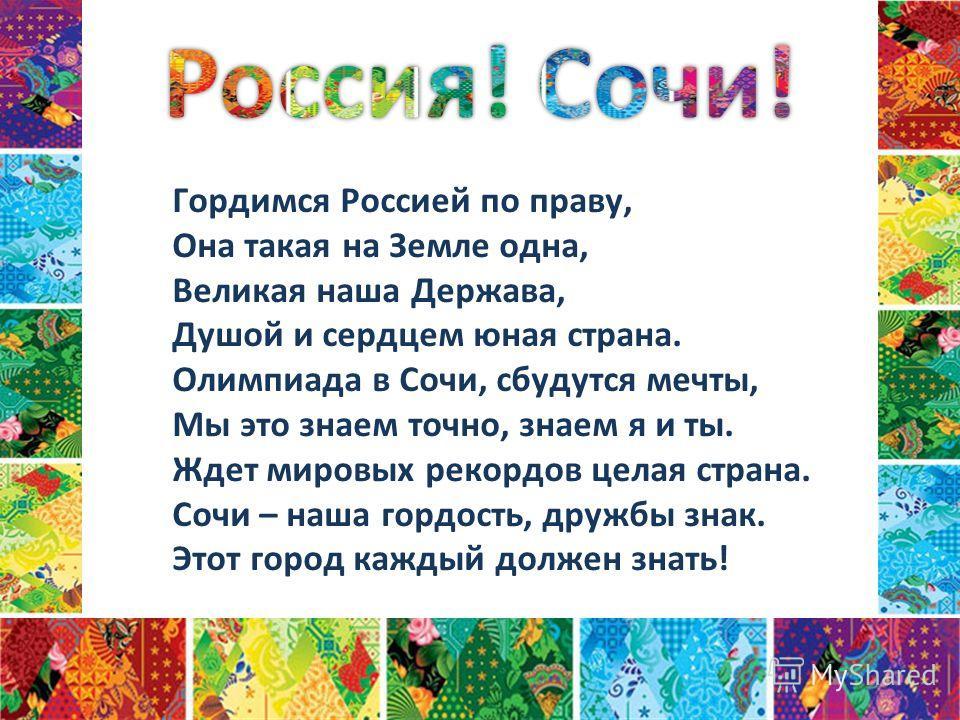 Гордимся Россией по праву, Она такая на Земле одна, Великая наша Держава, Душой и сердцем юная страна. Олимпиада в Сочи, сбудутся мечты, Мы это знаем точно, знаем я и ты. Ждет мировых рекордов целая страна. Сочи – наша гордость, дружбы знак. Этот гор