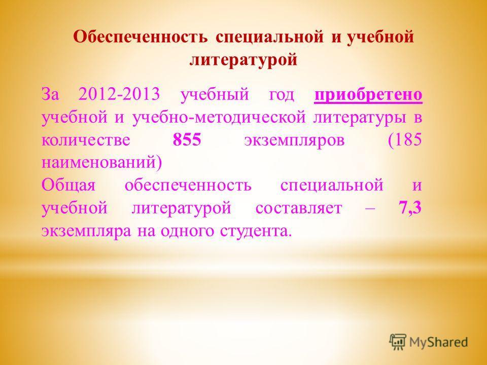Обеспеченность специальной и учебной литературой За 2012-2013 учебный год приобретено учебной и учебно-методической литературы в количестве 855 экземпляров (185 наименований) Общая обеспеченность специальной и учебной литературой составляет – 7,3 экз