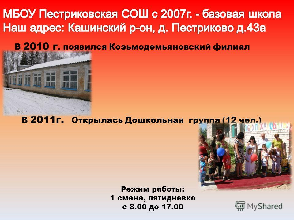 В 2010 г. появился Козьмодемьяновский филиал Режим работы: 1 смена, пятидневка с 8.00 до 17.00 В 2011г. Открылась Дошкольная группа (12 чел.)