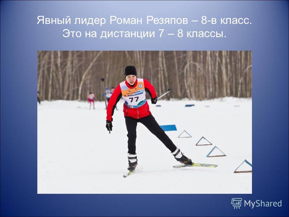 Явный лидер Роман Резяпов – 8-в класс. Это на дистанции 7 – 8 классы.
