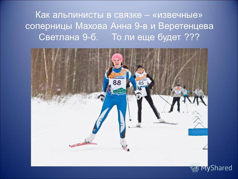 Как альпинисты в связке – «извечные» соперницы Махова Анна 9-в и Веретенцева Светлана 9-б. То ли еще будет ???
