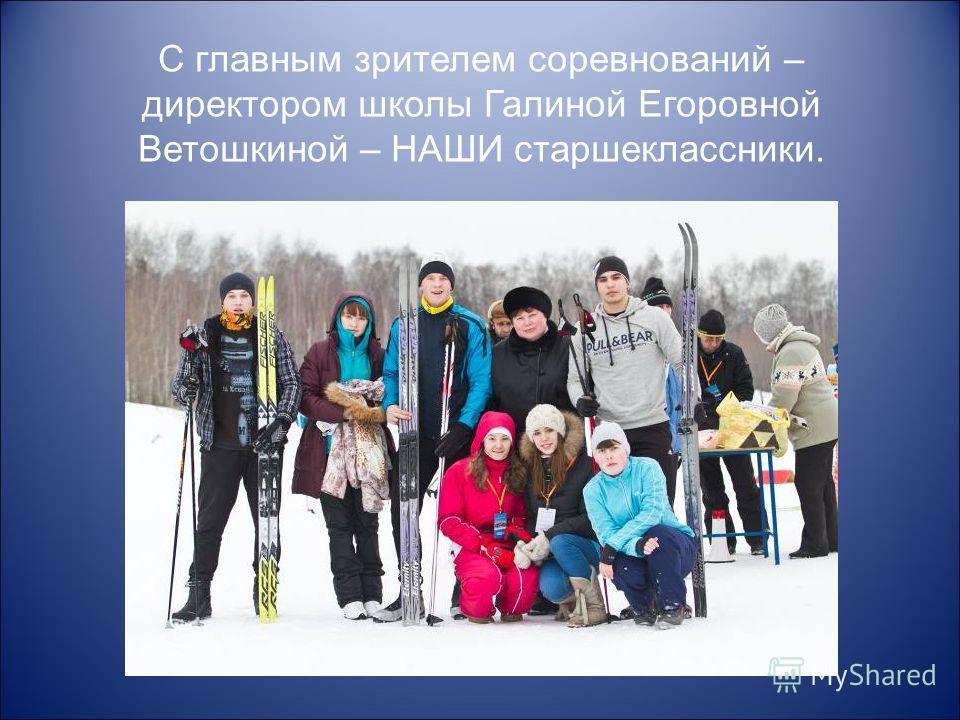 С главным зрителем соревнований – директором школы Галиной Егоровной Ветошкиной – НАШИ старшеклассники.