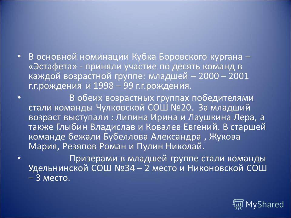 В основной номинации Кубка Боровского кургана – «Эстафета» - приняли участие по десять команд в каждой возрастной группе: младшей – 2000 – 2001 г.г.рождения и 1998 – 99 г.г.рождения. В обеих возрастных группах победителями стали команды Чулковской СО
