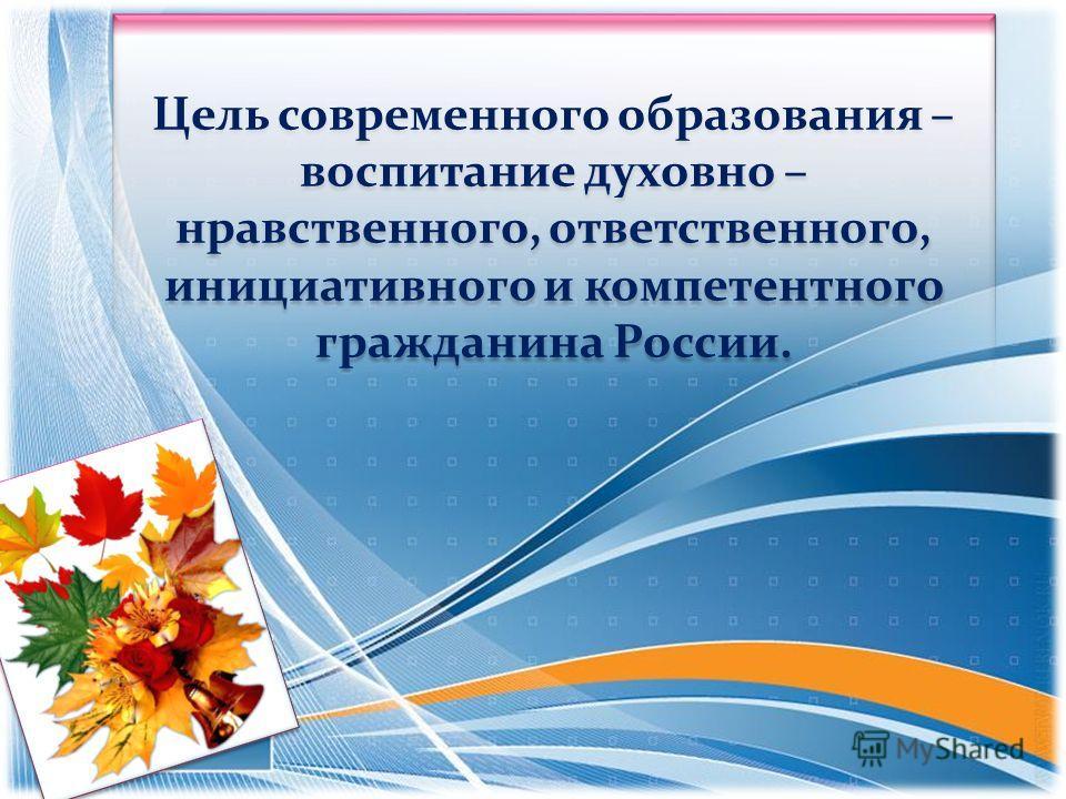 Цель современного образования – воспитание духовно – нравственного, ответственного, инициативного и компетентного гражданина России.