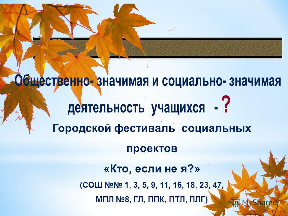 Городской фестиваль социальных проектов «Кто, если не я?» (СОШ 1, 3, 5, 9, 11, 16, 18, 23, 47, МПЛ 8, ГЛ, ППК, ПТЛ, ПЛГ)