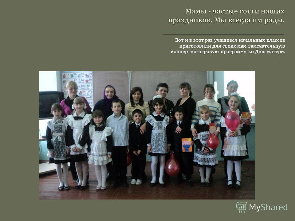 Вот и в этот раз учащиеся начальных классов приготовили для своих мам замечательную концертно - игровую программу ко Дню матери.