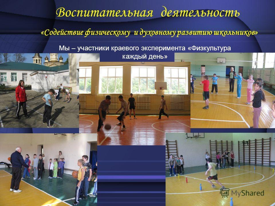 Воспитательная деятельность «Содействие физическому и духовному развитию школьников» Мы – участники краевого эксперимента «Физкультура каждый день»