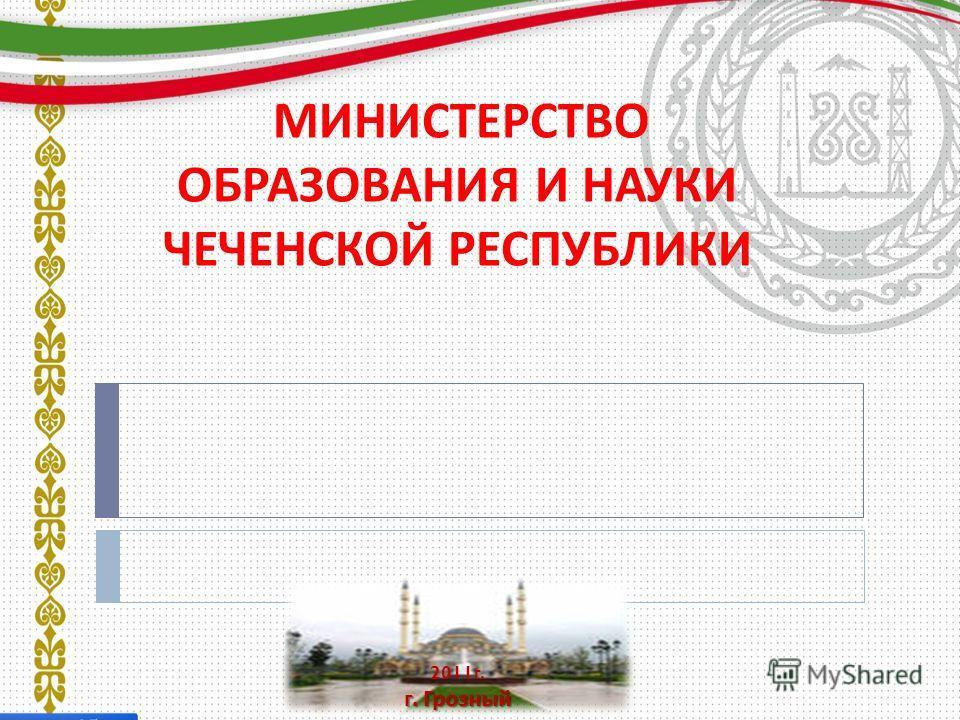 МИНИСТЕРСТВО ОБРАЗОВАНИЯ И НАУКИ ЧЕЧЕНСКОЙ РЕСПУБЛИКИ 2011 г. г. Грозный