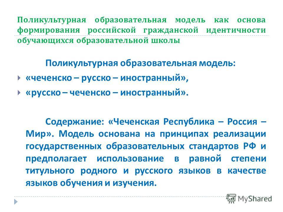 Поликультурная образовательная модель как основа формирования российской гражданской идентичности обучающихся образовательной школы Поликультурная образовательная модель : « чеченско – русско – иностранный », « русско – чеченско – иностранный ». Соде