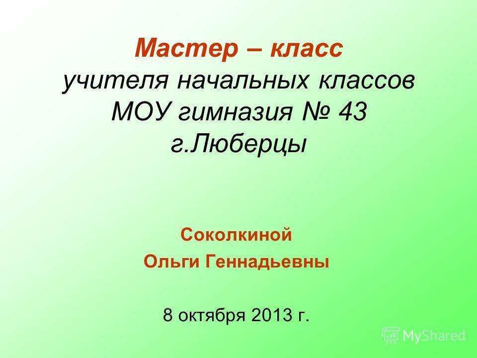 Мастер – класс учителя начальных классов МОУ гимназия 43 г.Люберцы Соколкиной Ольги Геннадьевны 8 октября 2013 г.