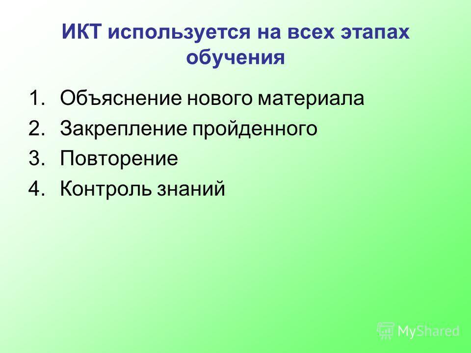 ИКТ используется на всех этапах обучения 1.Объяснение нового материала 2.Закрепление пройденного 3.Повторение 4.Контроль знаний